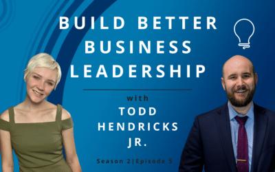 Build Better Business Leadership with Todd Hendricks Jr.